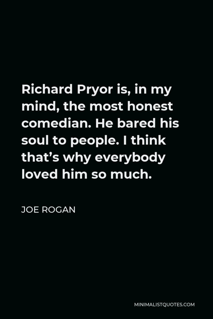 Joe Rogan Quote - Richard Pryor is, in my mind, the most honest comedian. He bared his soul to people. I think that's why everybody loved him so much.