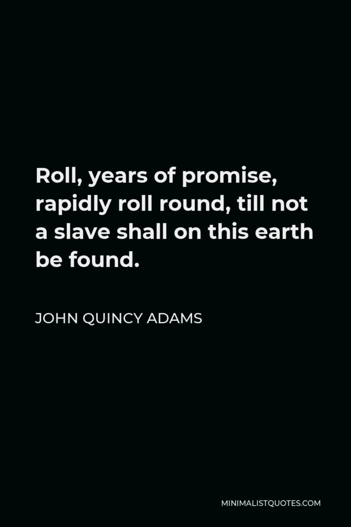 John Quincy Adams Quote - Roll, years of promise, rapidly roll round, till not a slave shall on this earth be found.