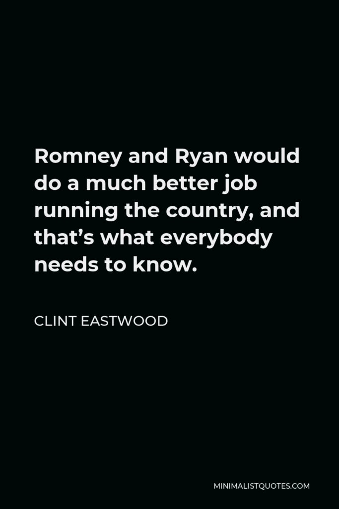 Clint Eastwood Quote - Romney and Ryan would do a much better job running the country, and that's what everybody needs to know.