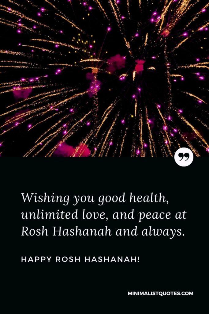 Rosh Hashanah Greetings: Wishing you good health, unlimited love, and peace at Rosh Hashanah and always. Happy Rosh Hashanah!