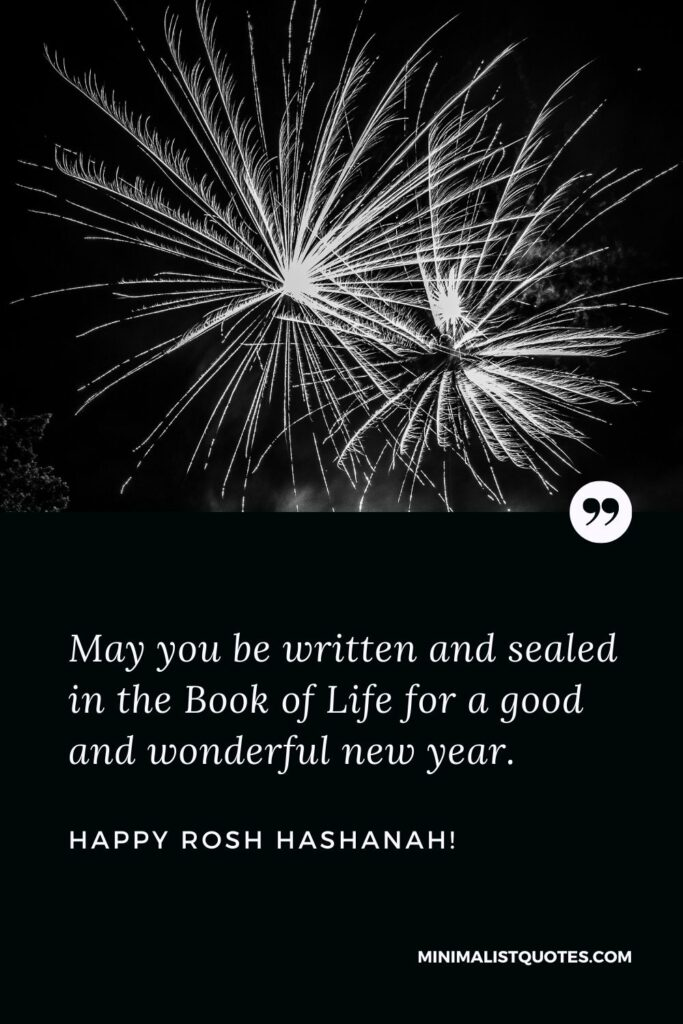 Rosh Hashanah Greetings: May you be written and sealed in the Book of Life for a good and wonderful new year. Happy Rosh Hashanah!