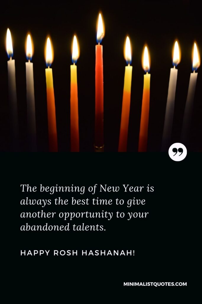 Rosh Hashanah greetings and wishes: The beginning of New Year is always the best time to give another opportunity to your abandoned talents. Happy Rosh Hashanah!