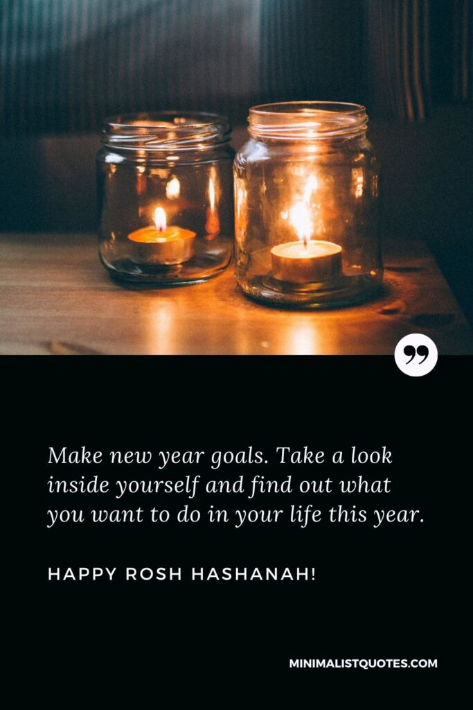 Make new year goals. Take a look inside yourself and find out what you want to do in your life this year. Happy Rosh Hashanah!