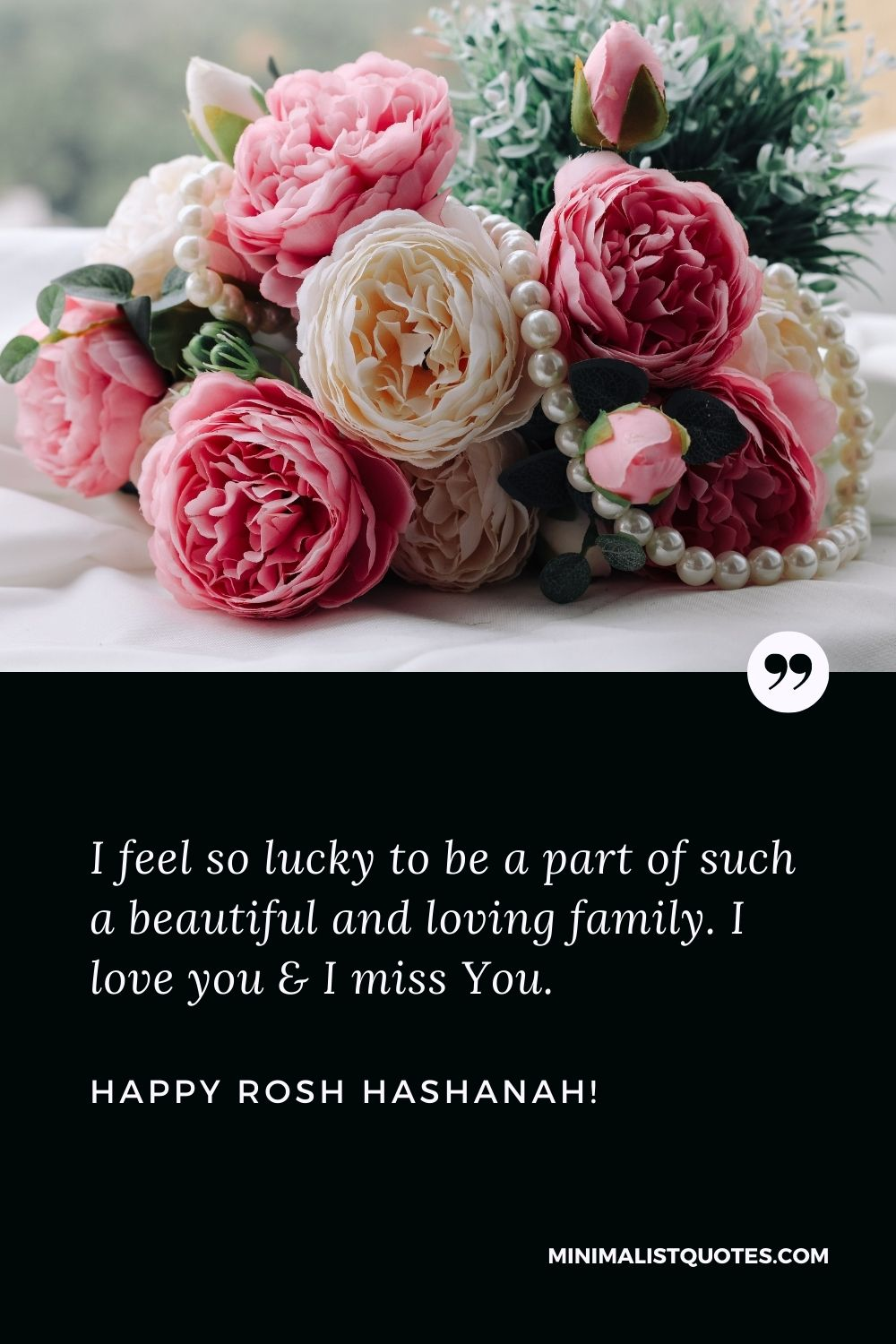 Rosh Hashanah Wishes For Family: I feel so lucky to be a part of such a beautiful and loving family. I love you & I miss You. Happy Rosh Hashanah!