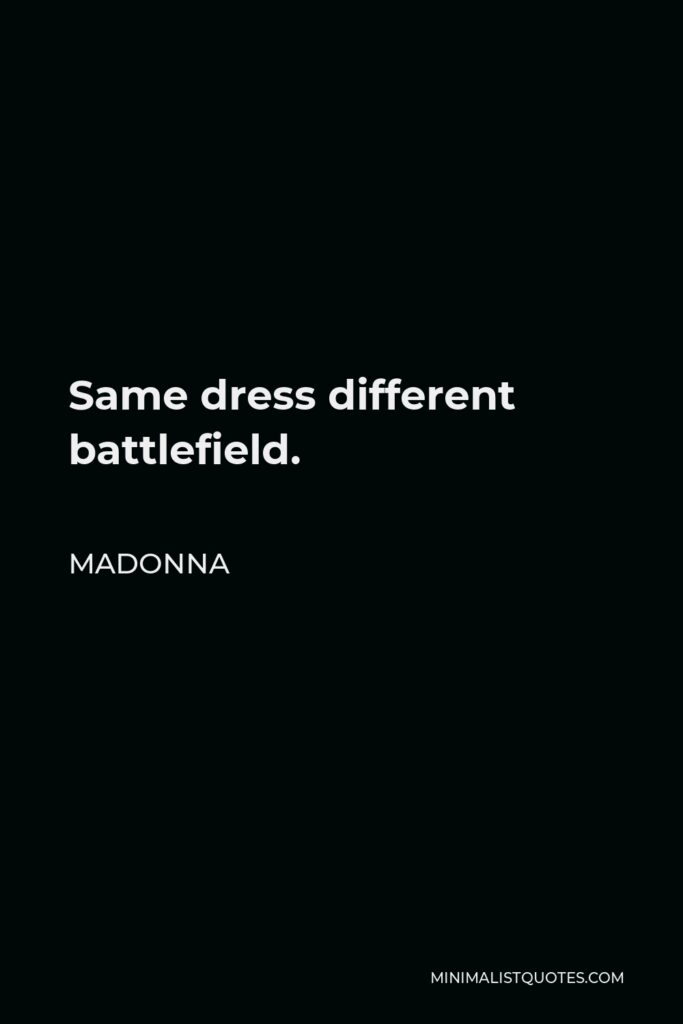Madonna Quote - Same dress different battlefield.