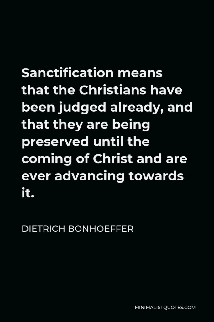 Dietrich Bonhoeffer Quote - Sanctification means that the Christians have been judged already, and that they are being preserved until the coming of Christ and are ever advancing towards it.