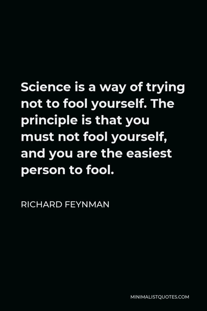 Richard Feynman Quote - Science is a way of trying not to fool yourself. The principle is that you must not fool yourself, and you are the easiest person to fool.