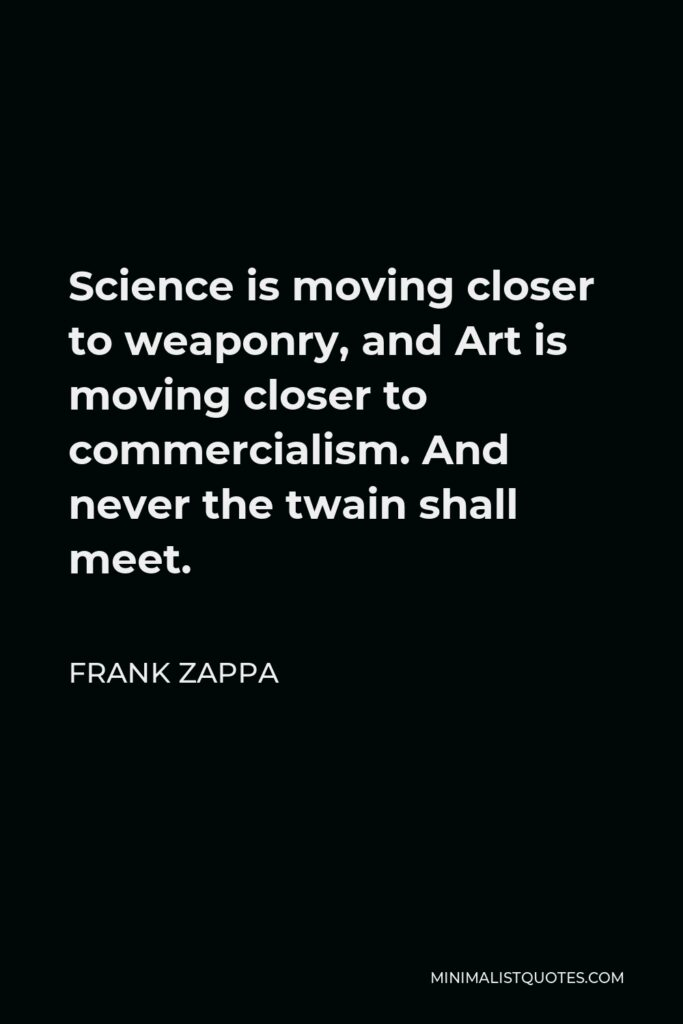 Frank Zappa Quote - Science is moving closer to weaponry, and Art is moving closer to commercialism. And never the twain shall meet.