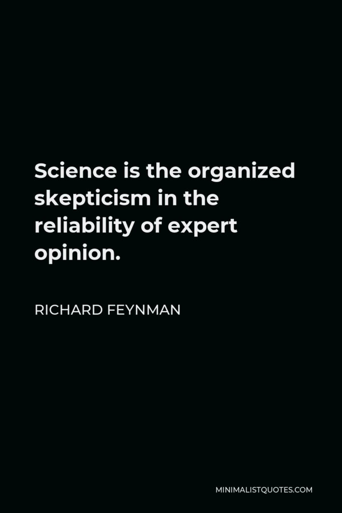 Richard Feynman Quote - Science is the organized skepticism in the reliability of expert opinion.