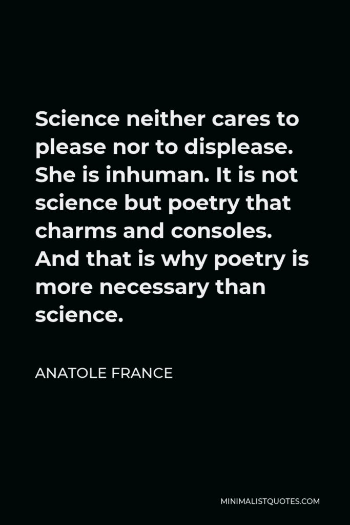 Anatole France Quote - Science neither cares to please nor to displease. She is inhuman. It is not science but poetry that charms and consoles. And that is why poetry is more necessary than science.