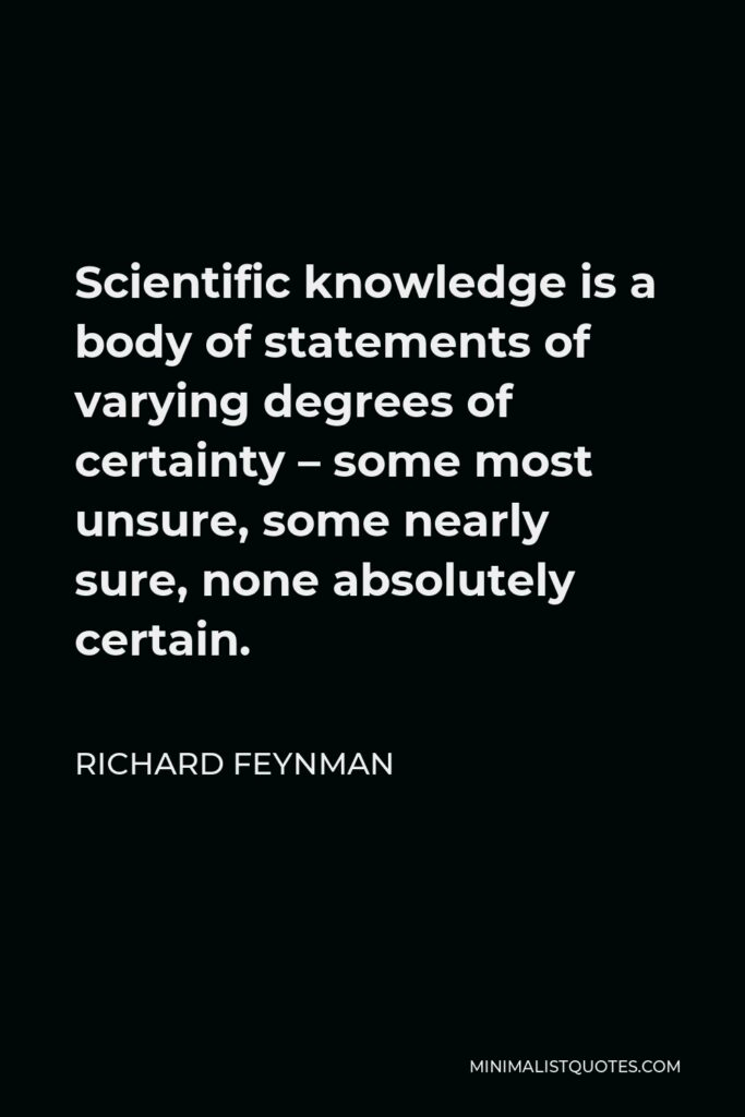Richard Feynman Quote - Scientific knowledge is a body of statements of varying degrees of certainty – some most unsure, some nearly sure, none absolutely certain.