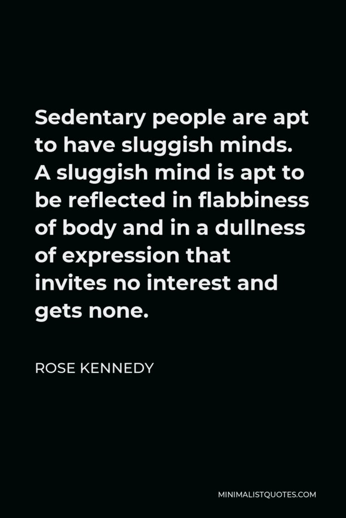 Rose Kennedy Quote - Sedentary people are apt to have sluggish minds. A sluggish mind is apt to be reflected in flabbiness of body and in a dullness of expression that invites no interest and gets none.