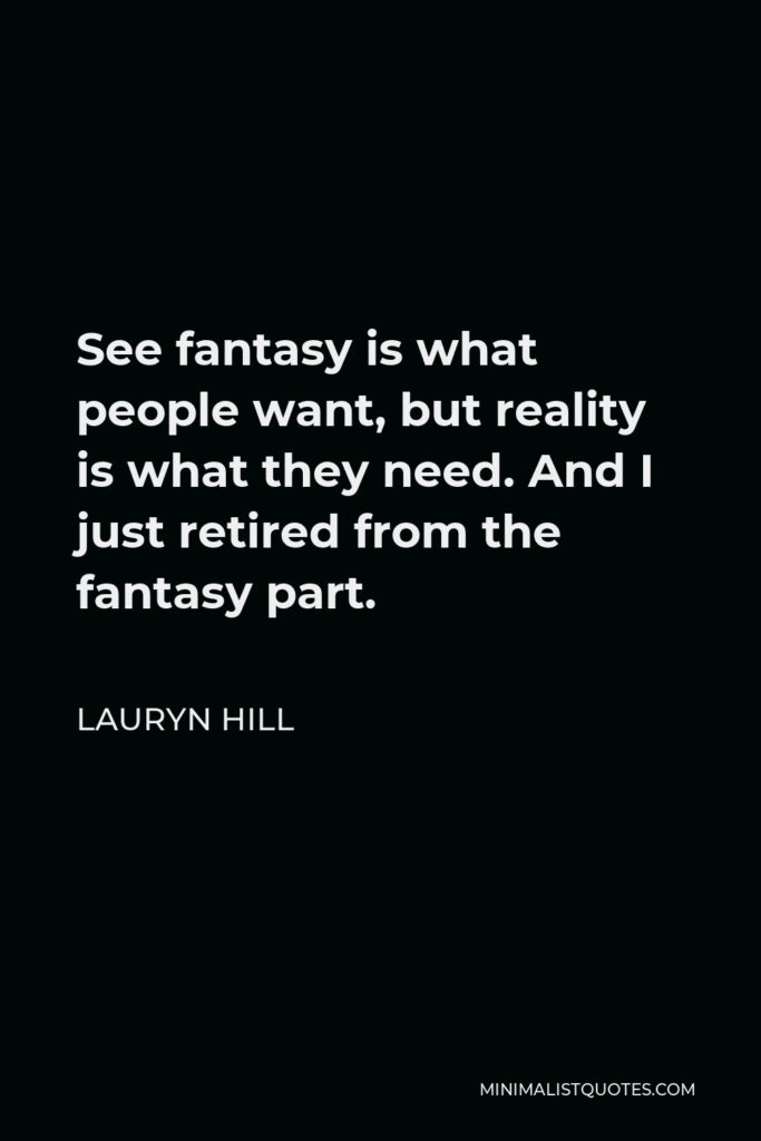 Lauryn Hill Quote - See fantasy is what people want, but reality is what they need. And I just retired from the fantasy part.
