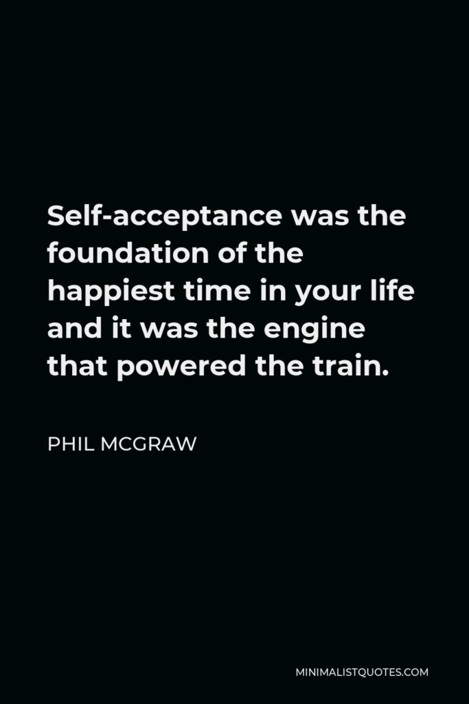 Phil McGraw Quote - Self-acceptance was the foundation of the happiest time in your life and it was the engine that powered the train.