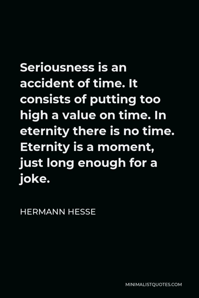Hermann Hesse Quote - Seriousness is an accident of time. It consists of putting too high a value on time. In eternity there is no time. Eternity is a moment, just long enough for a joke.