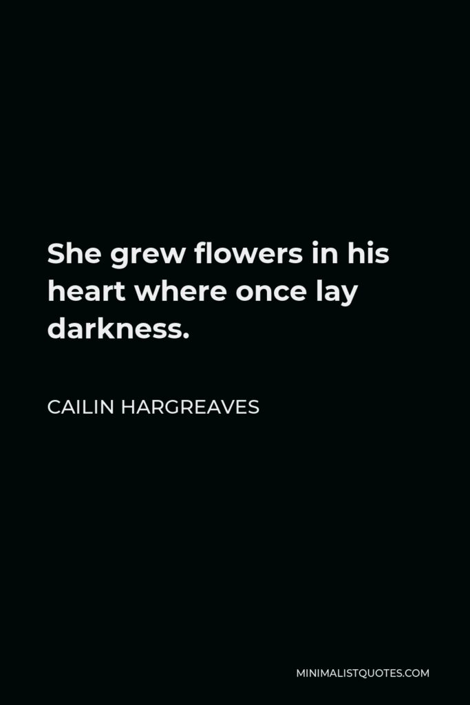 Cailin Hargreaves Quote - She grew flowers in his heart where once lay darkness.
