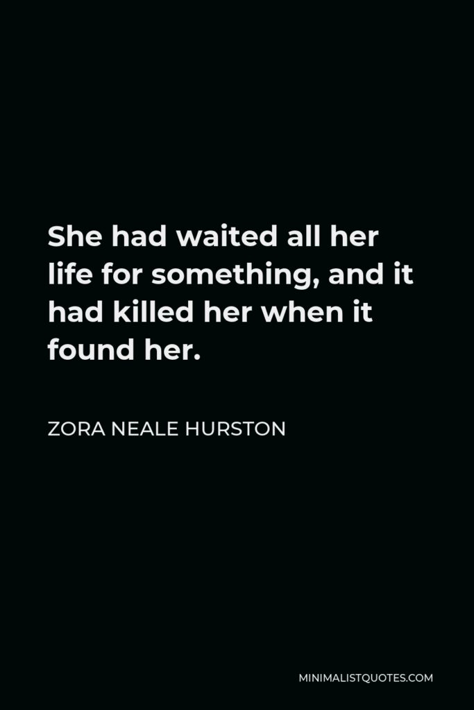 Zora Neale Hurston Quote - She had waited all her life for something, and it had killed her when it found her.