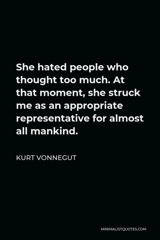 Kurt Vonnegut Quote - She hated people who thought too much. At that moment, she struck me as an appropriate representative for almost all mankind.