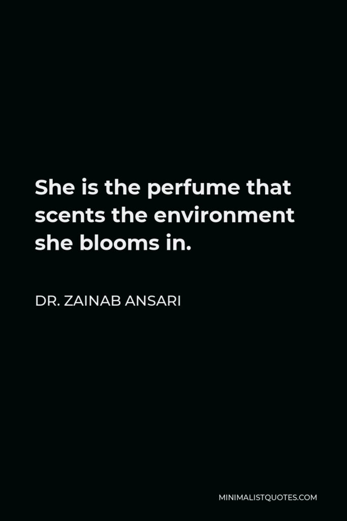 Dr. Zainab Ansari Quote - She is the perfume that scents the environment she blooms in.