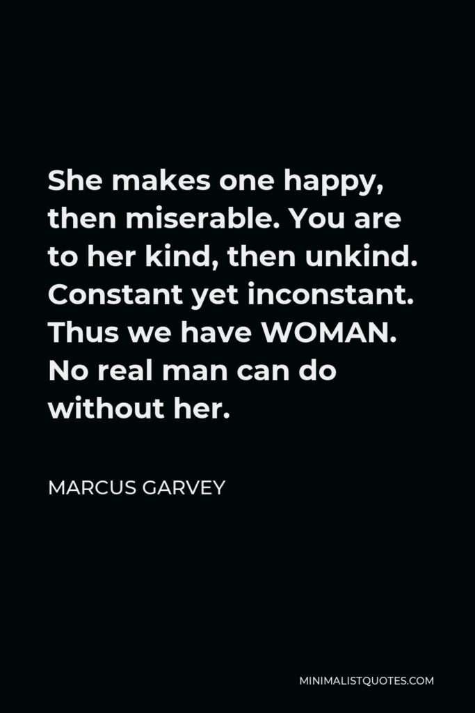 Marcus Garvey Quote - She makes one happy, then miserable. You are to her kind, then unkind. Constant yet inconstant. Thus we have WOMAN. No real man can do without her.