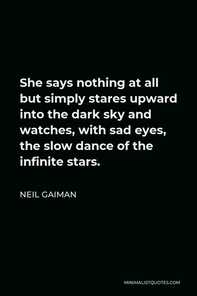 Neil Gaiman Quote - She says nothing at all but simply stares upward into the dark sky and watches, with sad eyes, the slow dance of the infinite stars.