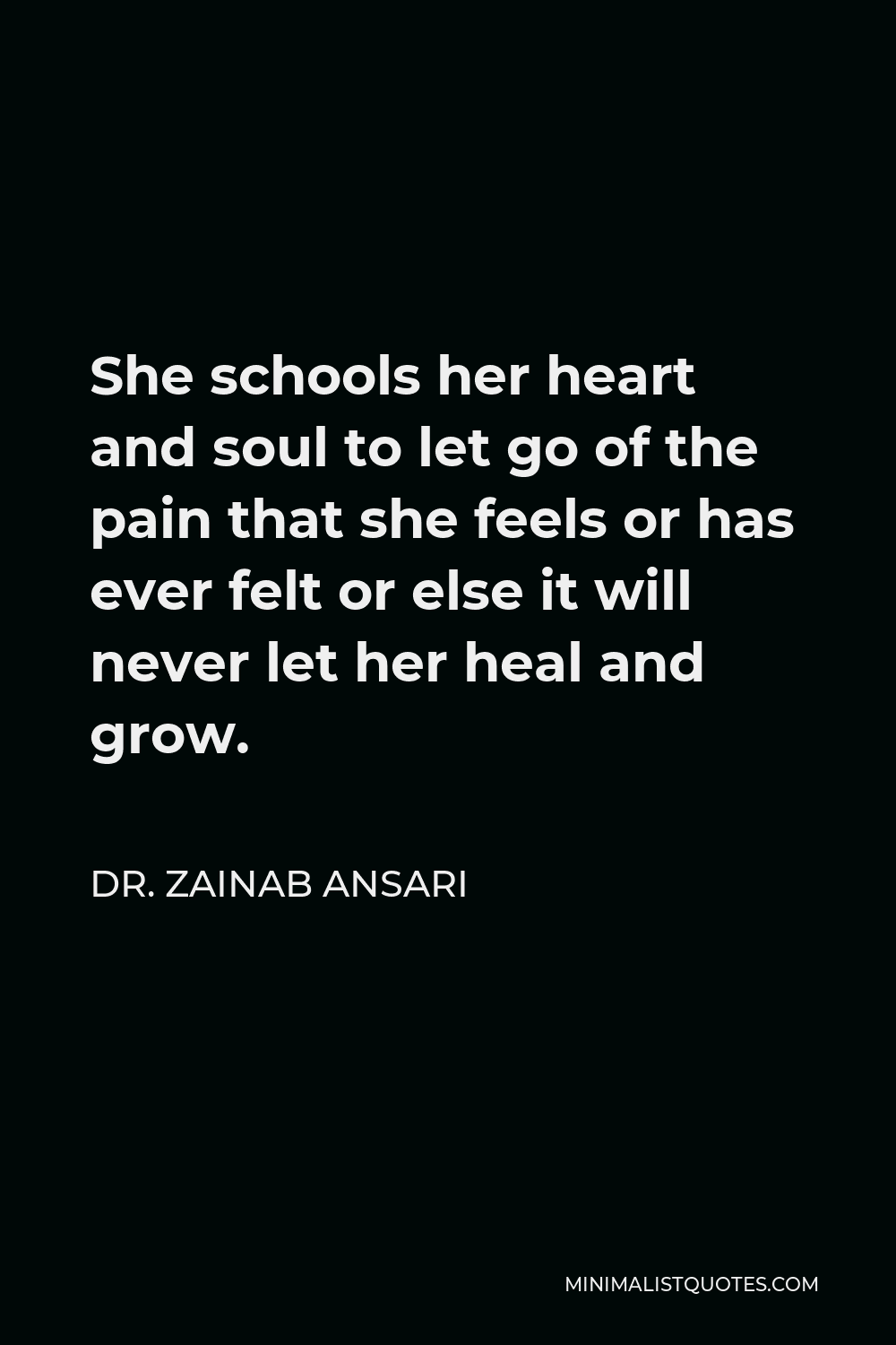 Dr. Zainab Ansari Quote - She schools her heart and soul to let go of the pain that she feels or has ever felt or else it will never let her heal and grow.