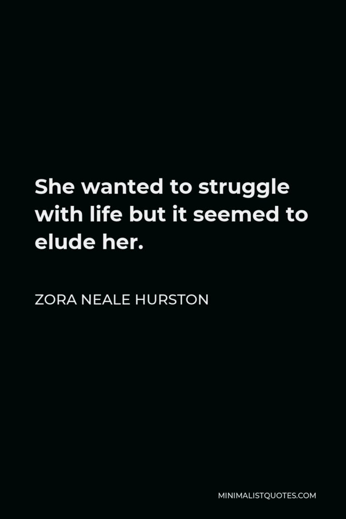 Zora Neale Hurston Quote - She wanted to struggle with life but it seemed to elude her.