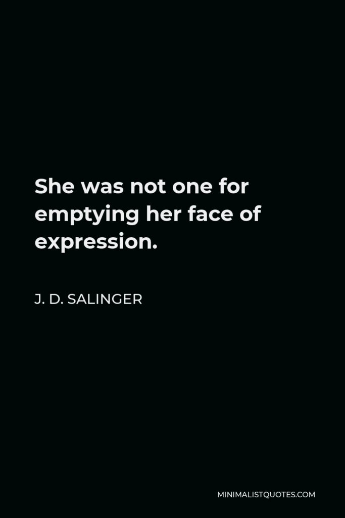 J. D. Salinger Quote - She was not one for emptying her face of expression.