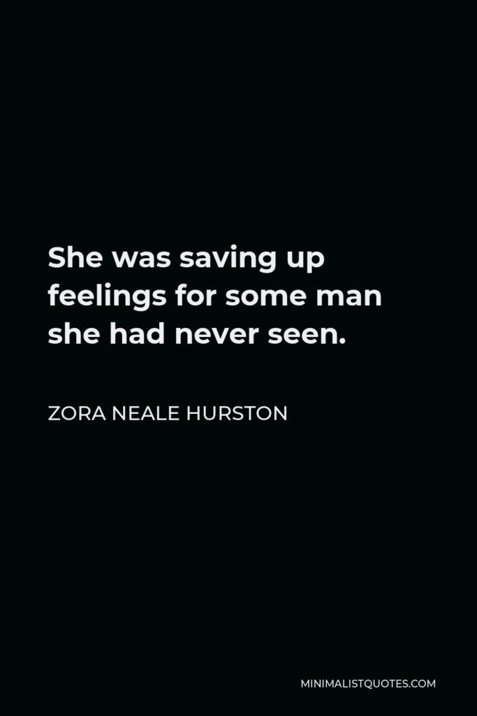 Zora Neale Hurston Quote - She was saving up feelings for some man she had never seen.
