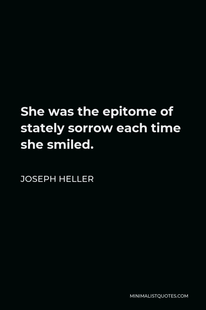 Joseph Heller Quote - She was the epitome of stately sorrow each time she smiled.