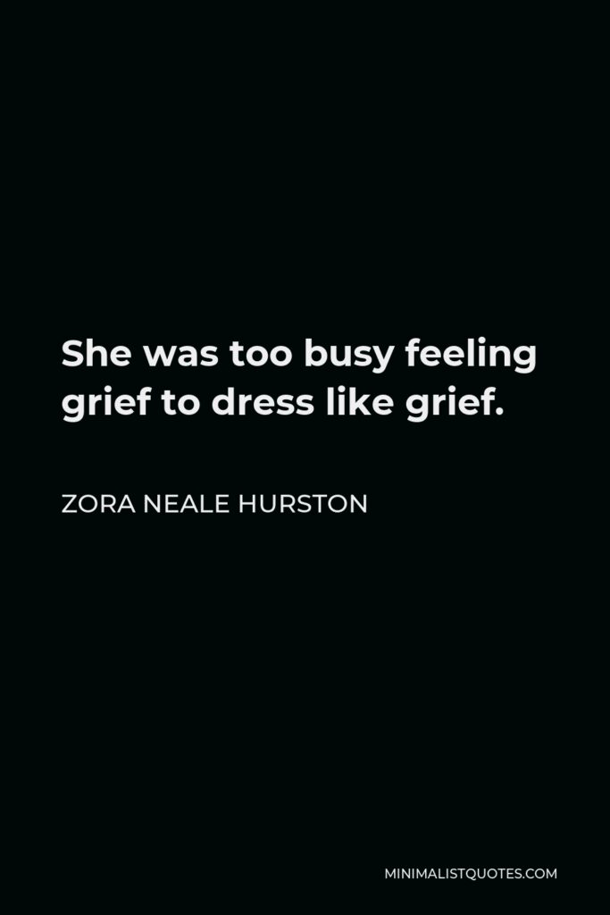 Zora Neale Hurston Quote - She was too busy feeling grief to dress like grief.