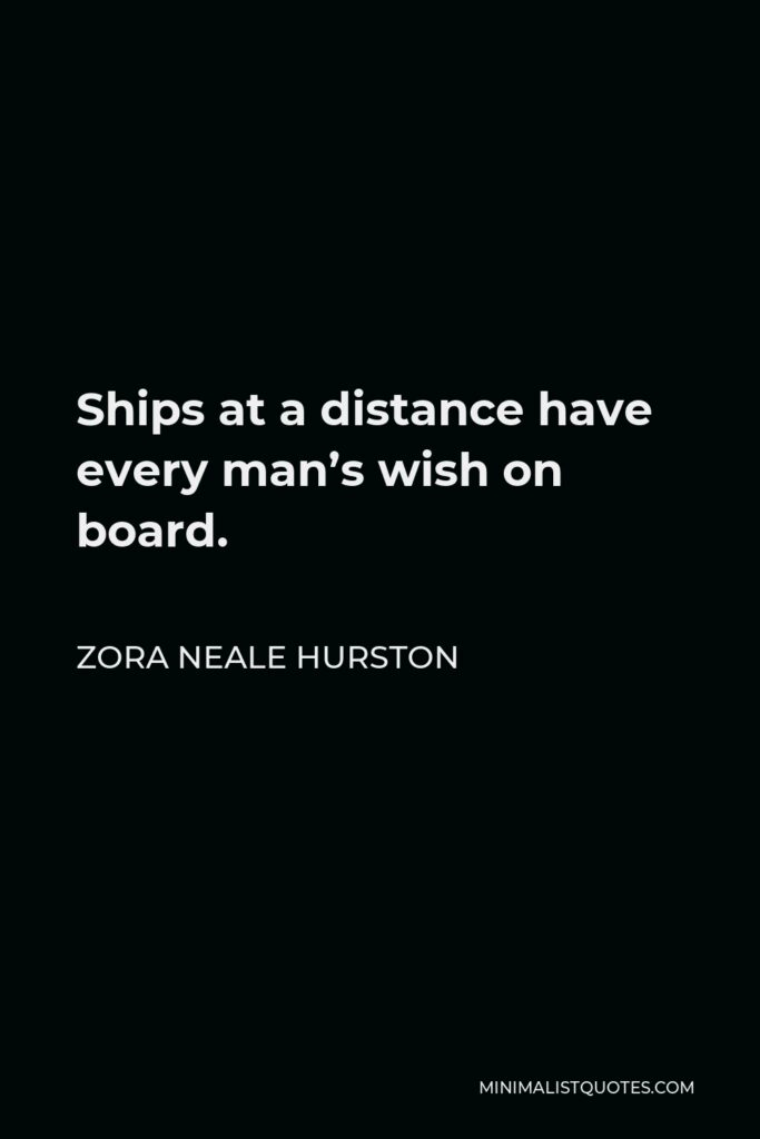 Zora Neale Hurston Quote - Ships at a distance have every man's wish on board.