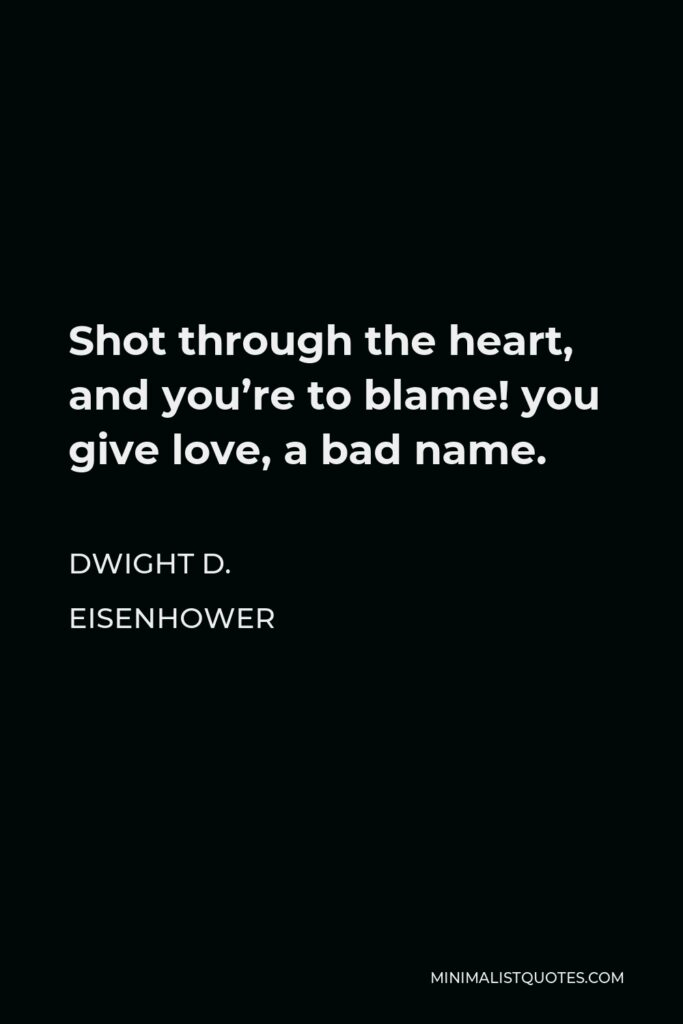 Dwight D. Eisenhower Quote - Shot through the heart, and you're to blame! you give love, a bad name.