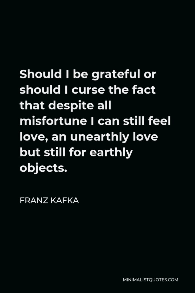 Franz Kafka Quote - Should I be grateful or should I curse the fact that despite all misfortune I can still feel love, an unearthly love but still for earthly objects.