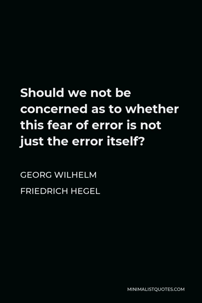 Georg Wilhelm Friedrich Hegel Quote - Should we not be concerned as to whether this fear of error is not just the error itself?