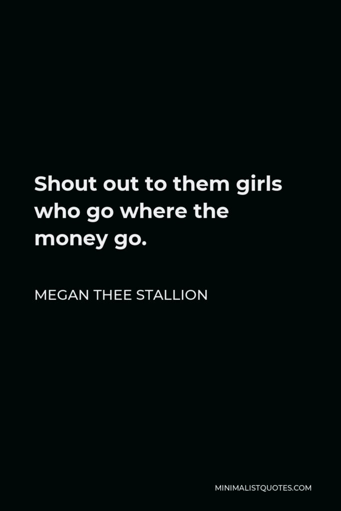 Megan Thee Stallion Quote - Shout out to them girls who go where the money go.