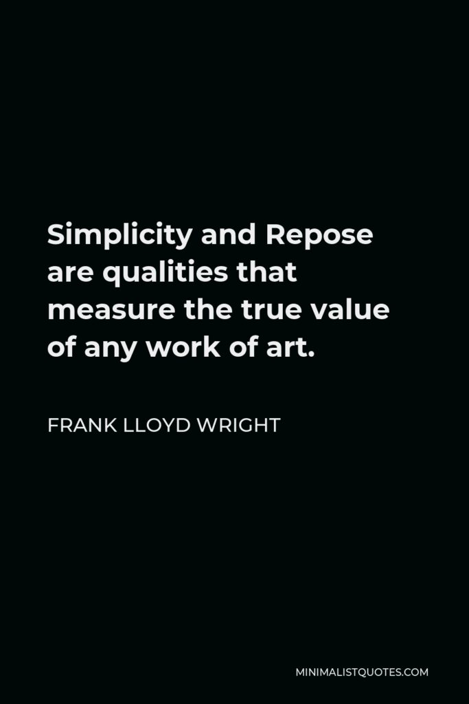 Frank Lloyd Wright Quote - Simplicity and Repose are qualities that measure the true value of any work of art.