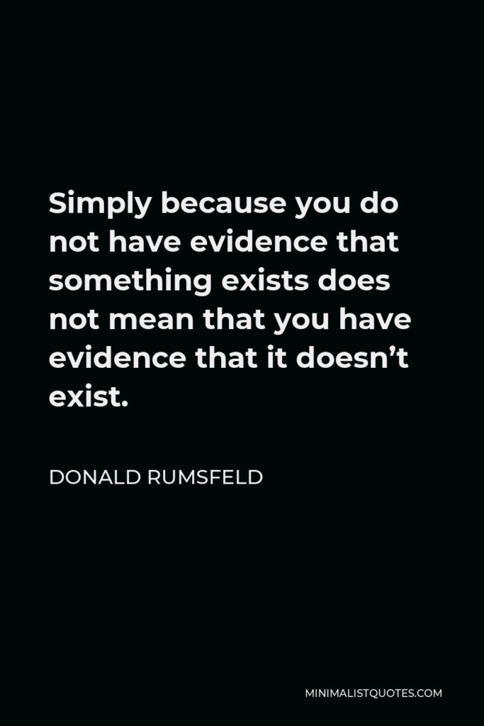 Donald Rumsfeld Quote - Simply because you do not have evidence that something exists does not mean that you have evidence that it doesn't exist.