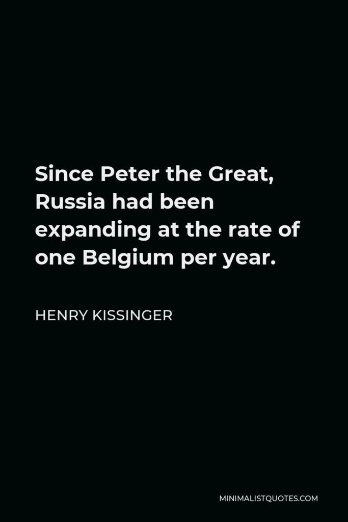 Henry Kissinger Quote - Since Peter the Great, Russia had been expanding at the rate of one Belgium per year.