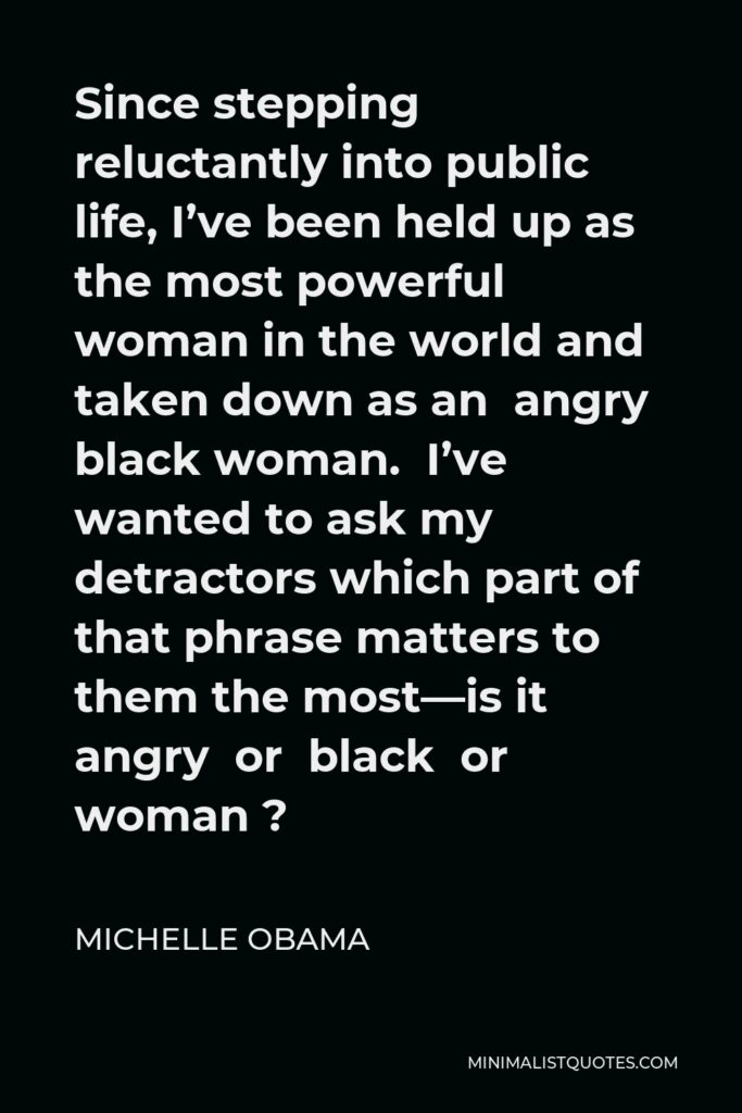 Michelle Obama Quote - Since stepping reluctantly into public life, I've been held up as the most powerful woman in the world and taken down as an angry black woman. I've wanted to ask my detractors which part of that phrase matters to them the most—is it angry or black or woman ?