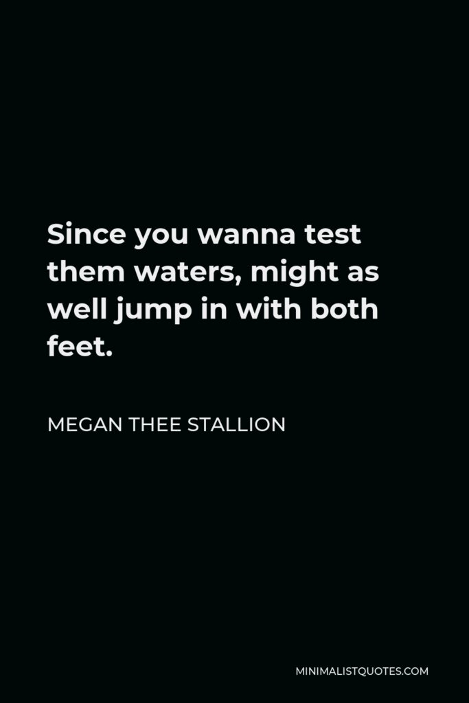 Megan Thee Stallion Quote - Since you wanna test them waters, might as well jump in with both feet.