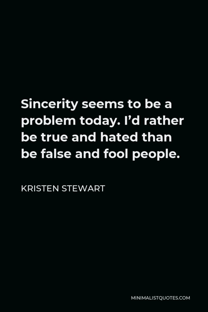 Kristen Stewart Quote - Sincerity seems to be a problem today. I'd rather be true and hated than be false and fool people.