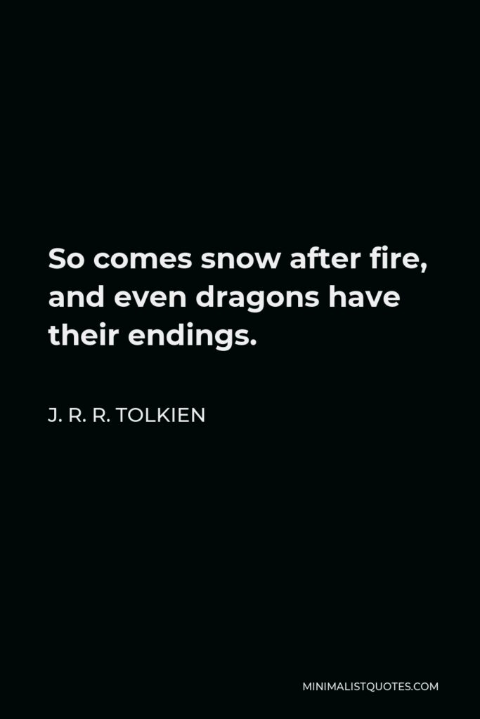 J. R. R. Tolkien Quote - So comes snow after fire, and even dragons have their endings.