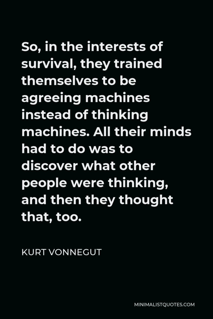 Kurt Vonnegut Quote - So, in the interests of survival, they trained themselves to be agreeing machines instead of thinking machines. All their minds had to do was to discover what other people were thinking, and then they thought that, too.