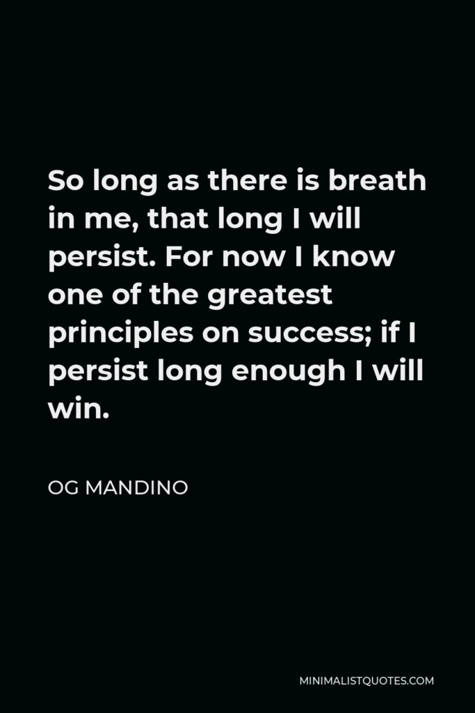 Og Mandino Quote - So long as there is breath in me, that long I will persist. For now I know one of the greatest principles on success; if I persist long enough I will win.