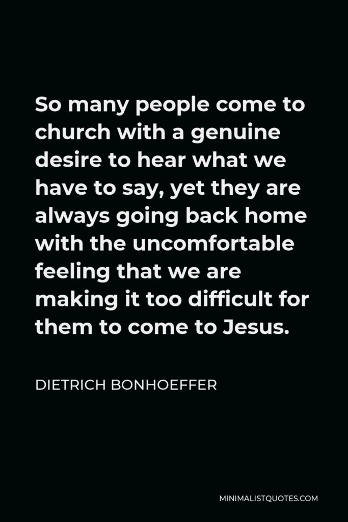 Dietrich Bonhoeffer Quote - So many people come to church with a genuine desire to hear what we have to say, yet they are always going back home with the uncomfortable feeling that we are making it too difficult for them to come to Jesus.