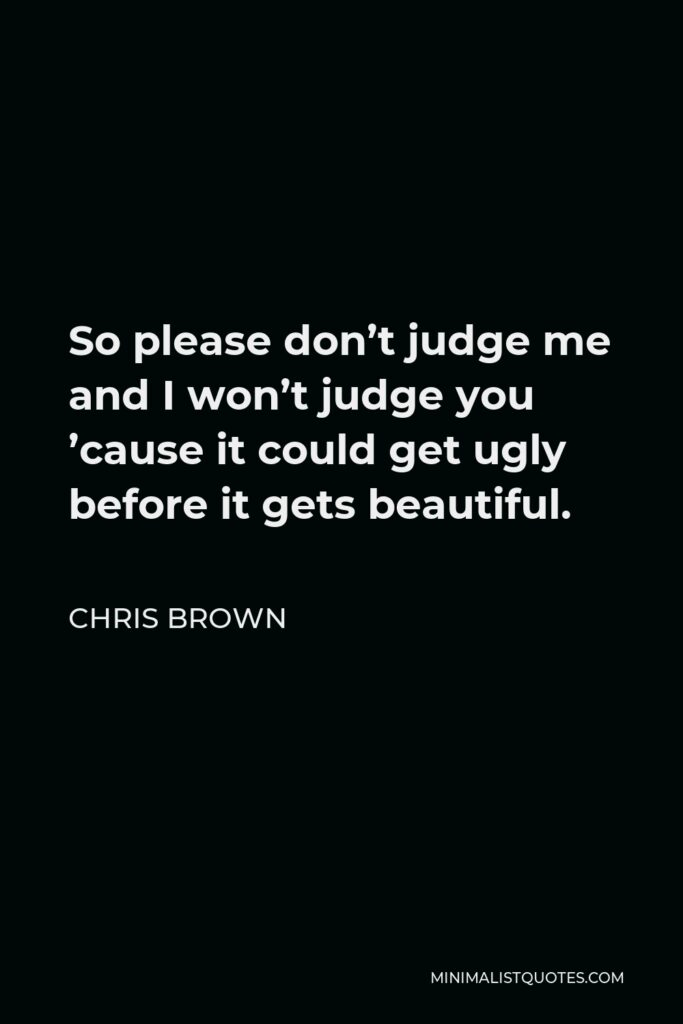 Chris Brown Quote - So please don't judge me and I won't judge you 'cause it could get ugly before it gets beautiful.