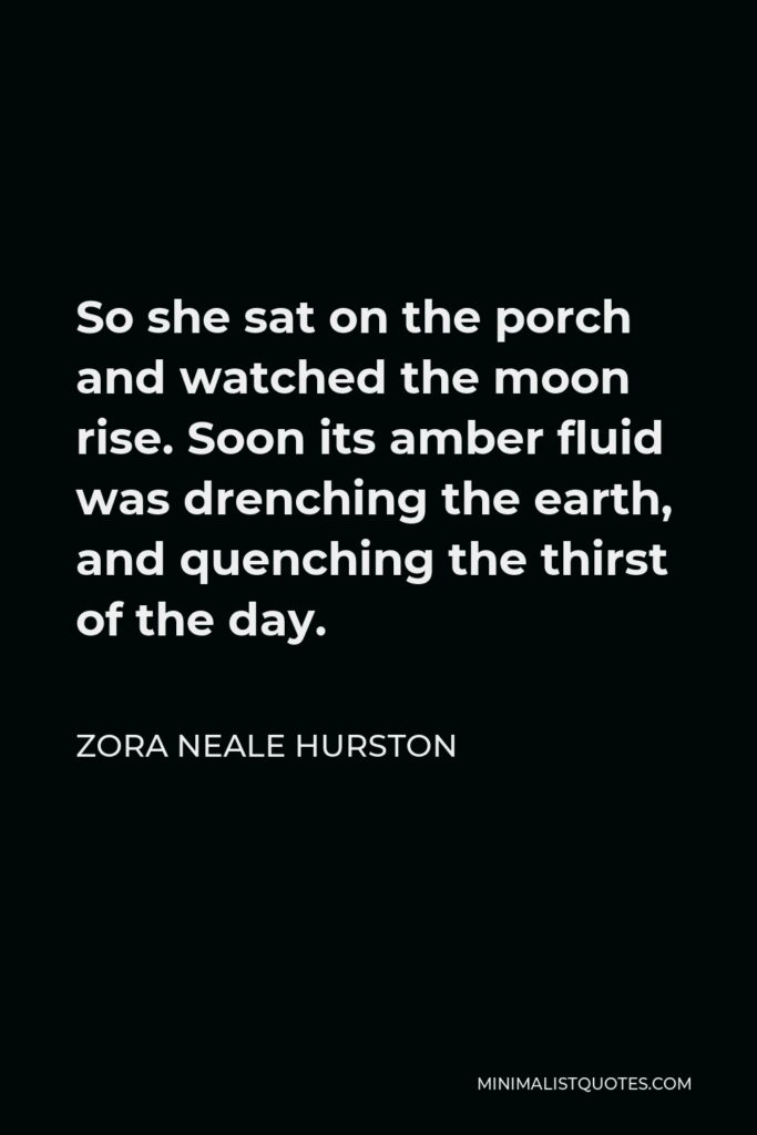 Zora Neale Hurston Quote - So she sat on the porch and watched the moon rise. Soon its amber fluid was drenching the earth, and quenching the thirst of the day.