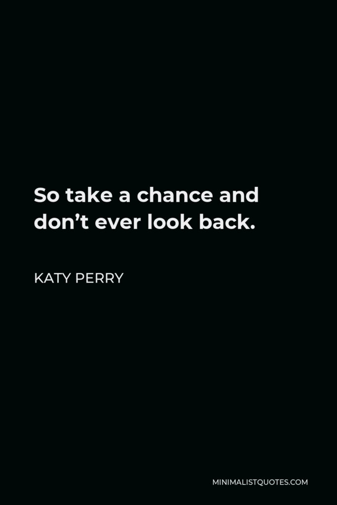 Katy Perry Quote - So take a chance and don't ever look back.