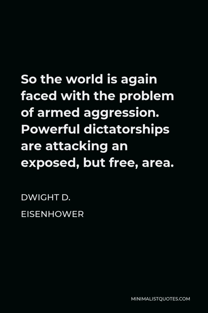 Dwight D. Eisenhower Quote - So the world is again faced with the problem of armed aggression. Powerful dictatorships are attacking an exposed, but free, area.
